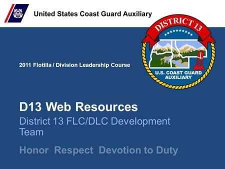 2011 Flotilla / Division Leadership Course Honor Respect Devotion to Duty D13 Web Resources District 13 FLC/DLC Development Team.
