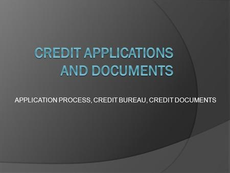 APPLICATION PROCESS, CREDIT BUREAU, CREDIT DOCUMENTS.