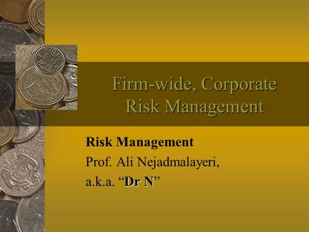"Firm-wide, Corporate Risk Management Risk Management Prof. Ali Nejadmalayeri, Dr N a.k.a. ""Dr N"""