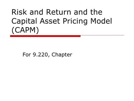 Risk and Return and the Capital Asset Pricing Model (CAPM) For 9.220, Chapter.