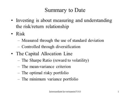 Intermediate Investments F3031 Summary to Date Investing is about measuring and understanding the risk/return relationship Risk –Measured through the use.