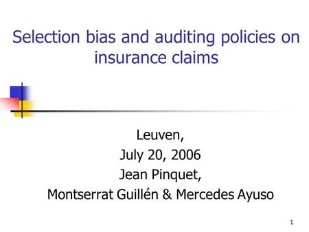 1 Selection bias and auditing policies on insurance claims Leuven, July 20, 2006 Jean Pinquet, Montserrat Guillén & Mercedes Ayuso.