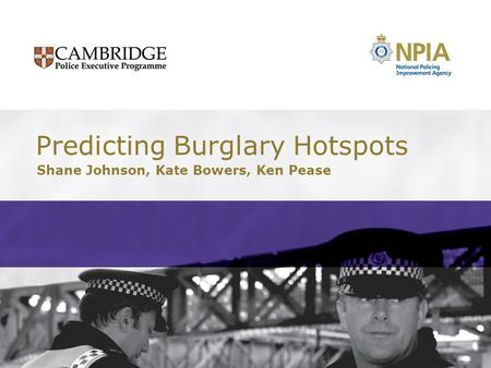 Predicting Burglary Hotspots Shane Johnson, Kate Bowers, Ken Pease.
