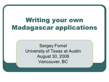 Writing your own Madagascar applications Sergey Fomel University of Texas at Austin August 30, 2006 Vancouver, BC.