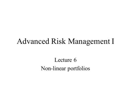 Advanced Risk Management I Lecture 6 Non-linear portfolios.