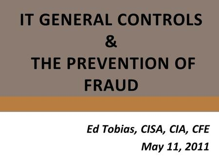 IT GENERAL CONTROLS & THE PREVENTION OF FRAUD Ed Tobias, CISA, CIA, CFE May 11, 2011.