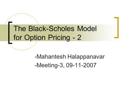 The Black-Scholes Model for Option Pricing - 2 -Mahantesh Halappanavar -Meeting-3, 09-11-2007.