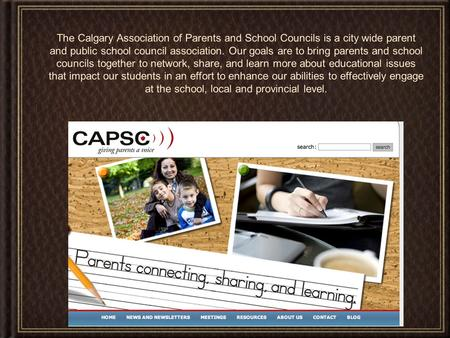 The Calgary Association of Parents and School Councils is a city wide parent and public school council association. Our goals are to bring parents and.