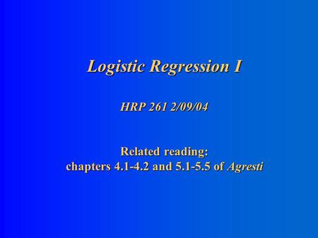Logistic Regression I HRP 261 2/09/04 Related reading: chapters 4.1-4.2 and 5.1-5.5 of Agresti.