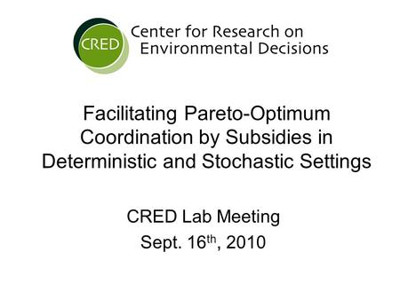Facilitating Pareto-Optimum Coordination by Subsidies in Deterministic and Stochastic Settings CRED Lab Meeting Sept. 16 th, 2010.