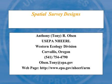 Spatial Survey Designs Anthony (Tony) R. Olsen USEPA NHEERL Western Ecology Division Corvallis, Oregon (541) 754-4790 Web Page: