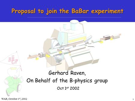 1 WAR, October 1 st, 2002Gerhard Raven Proposal to join the BaBar experiment Oct 1 st 2002 Gerhard Raven, On Behalf of the B-physics group.