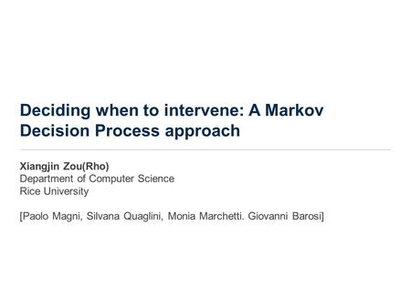 Deciding when to intervene: A Markov Decision Process approach Xiangjin Zou(Rho) Department of Computer Science Rice University [Paolo Magni, Silvana Quaglini,