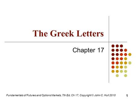 Fundamentals of Futures and Options Markets, 7th Ed, Ch 17, Copyright © John C. Hull 2010 The Greek Letters Chapter 17 1.