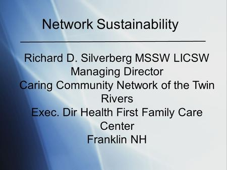 Network Sustainability Richard D. Silverberg MSSW LICSW Managing Director Caring Community Network of the Twin Rivers Exec. Dir Health First Family Care.