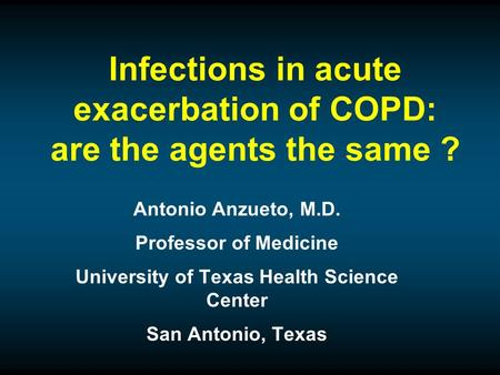 Infections in acute exacerbation of COPD: are the agents the same ? Antonio Anzueto, M.D. Professor of Medicine University of Texas Health Science Center.