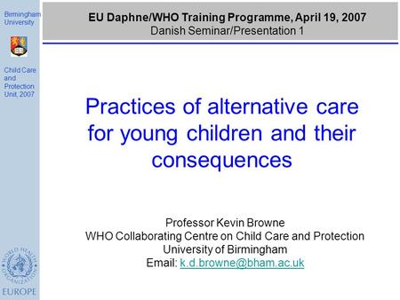 Practices of alternative care for young children and their consequences Birmingham University Child Care and Protection Unit, 2007 EU Daphne/WHO Training.