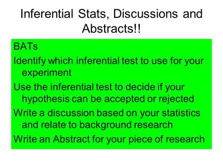 Inferential Stats, Discussions and Abstracts!! BATs Identify which inferential test to use for your experiment Use the inferential test to decide if your.