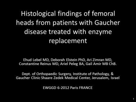 1 Histological findings of femoral heads from patients with Gaucher disease treated with enzyme replacement Ehud Lebel MD, Deborah Elstein PhD, Ari Zimran.