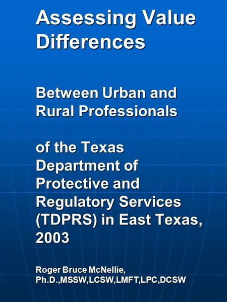 Assessing Value Differences Between <strong>Urban</strong> <strong>and</strong> Rural Professionals of the Texas Department of Protective <strong>and</strong> Regulatory Services (TDPRS) in East Texas,
