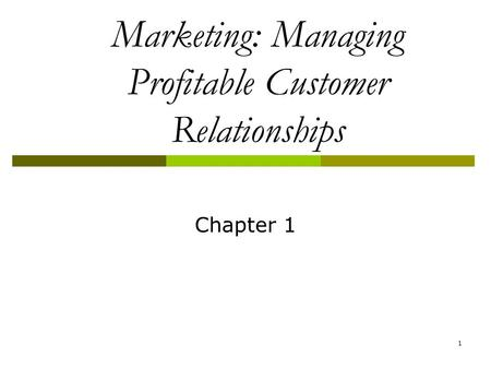1 Marketing: Managing Profitable Customer Relationships Chapter 1.