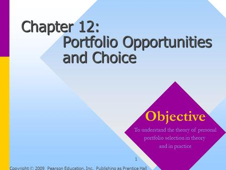 Copyright © 2009 Pearson Education, Inc. Publishing as Prentice Hall 1 Chapter 12: Portfolio Opportunities and Choice Objective To understand the theory.