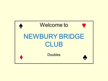 Welcome to NEWBURY BRIDGE CLUB Doubles. Most of you are used to doubling for take-out in the 2 nd seat.(i.e. immediately after the opener) Much of today's.