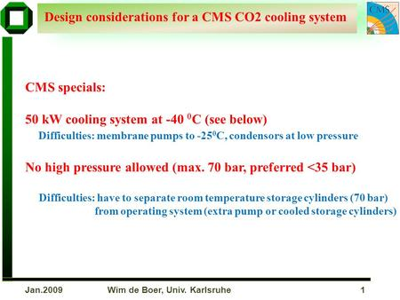 Wim de Boer, Univ. Karlsruhe 1Jan.2009 Design considerations for a CMS CO2 cooling system CMS specials: 50 kW cooling system at -40 0 C (see below) Difficulties: