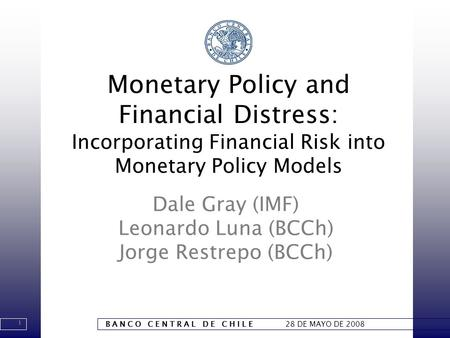 1 B A N C O C E N T R A L D E C H I L E 28 DE MAYO DE 2008 Monetary Policy and Financial Distress: Incorporating Financial Risk into Monetary Policy Models.