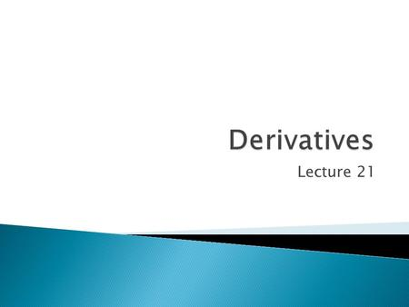Derivatives Lecture 21.