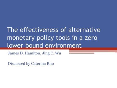The effectiveness of alternative monetary policy tools in a zero lower bound environment James D. Hamiton, Jing C. Wu Discussed by Caterina Rho.
