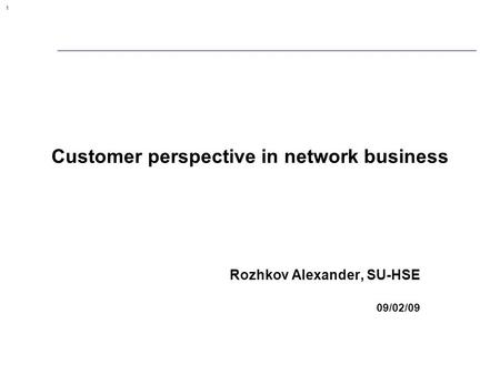 1 Customer perspective in network business Rozhkov Alexander, SU-HSE 09/02/09.