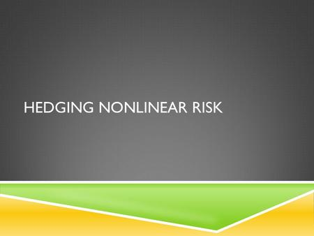 HEDGING NONLINEAR RISK. LINEAR AND NONLINEAR HEDGING  Linear hedging  forwards and futures  values are linearly related to the underlying risk factors.