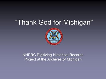 """Thank God for Michigan"" NHPRC Digitizing Historical Records Project at the Archives of Michigan."