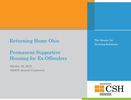 The Source for Housing Solutions Returning Home Ohio Permanent Supportive Housing for Ex-Offenders October 10, 2013 OJACC Annual Conference.