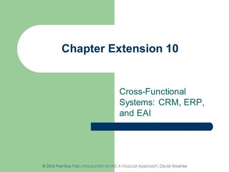 Chapter Extension 10 Cross-Functional Systems: CRM, ERP, and EAI © 2006 Prentice Hall, Introduction to MIS: A Modular Approach, David Kroenke.