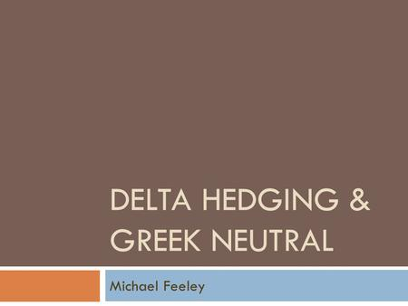 DELTA HEDGING & GREEK NEUTRAL Michael Feeley. Greeks  Options trading has become one of the most common exchange traded derivatives  In addition to.