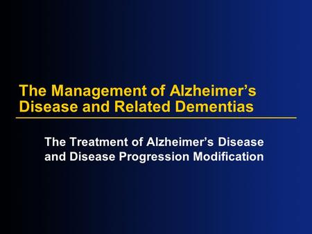 The Management of Alzheimer's Disease and Related Dementias The Treatment of Alzheimer's Disease and Disease Progression Modification.