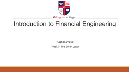 Introduction to Financial Engineering Aashish Dhakal Week 5: The Greek Letter.