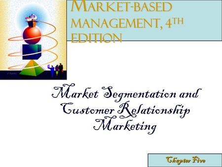 Market Segmentation and Customer Relationship Marketing Chapter Five M arket-Based Management, 4 th edition.