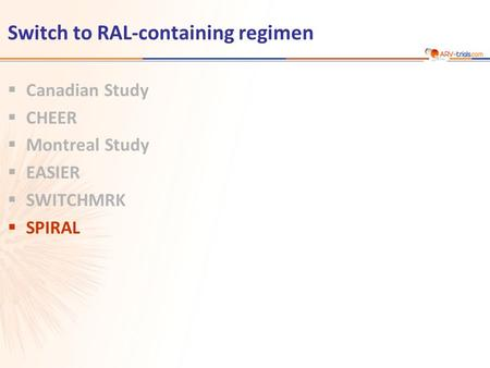 Switch to RAL-containing regimen  Canadian Study  CHEER  Montreal Study  EASIER  SWITCHMRK  SPIRAL.