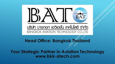 Head Office: Bangkok Thailand Your Strategic Partner in Aviation Technology www.bkk-atech.com.
