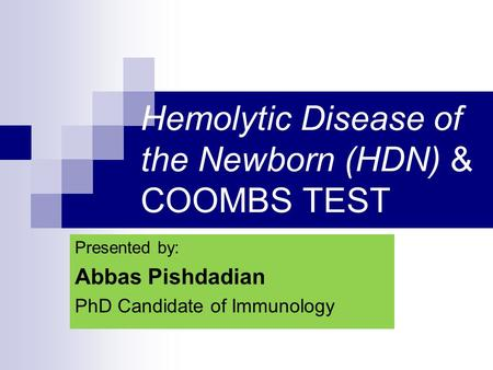 Hemolytic Disease of the Newborn (HDN) & COOMBS TEST Presented by: Abbas Pishdadian PhD Candidate of Immunology.