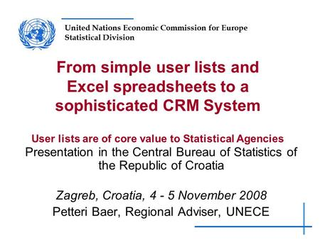 United Nations Economic Commission for Europe Statistical Division From simple user lists and Excel spreadsheets to a sophisticated CRM System User lists.