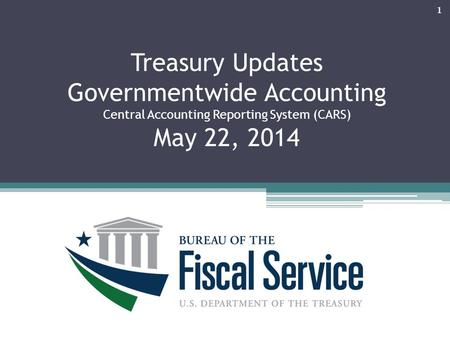 Treasury Updates Governmentwide Accounting Central Accounting Reporting System (CARS) May 22, 2014 March 7, 201 1.