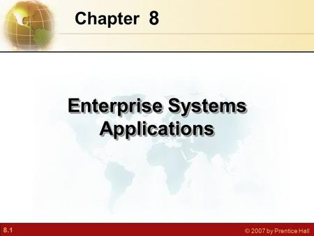8.1 © 2007 by Prentice Hall 8 Chapter Enterprise Systems Applications.