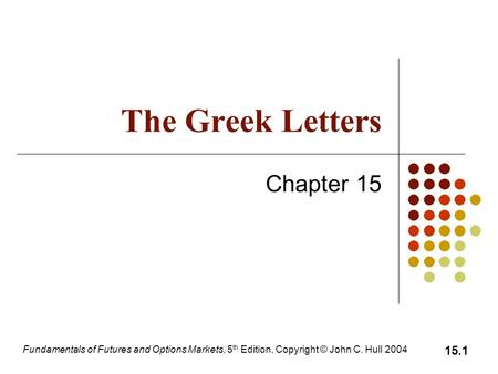 Fundamentals of Futures and Options Markets, 5 th Edition, Copyright © John C. Hull 2004 15.1 The Greek Letters Chapter 15.
