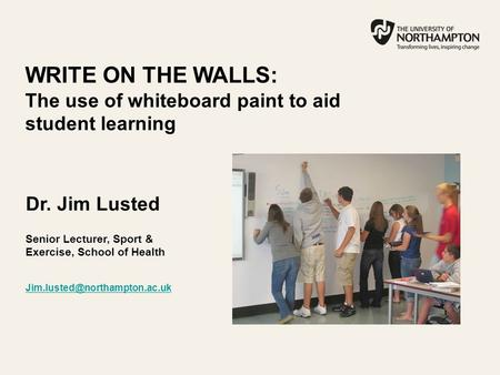 WRITE ON THE WALLS: The use of whiteboard paint to aid student learning Dr. Jim Lusted Senior Lecturer, Sport & Exercise, School of Health