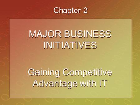 Chapter 2 MAJOR BUSINESS INITIATIVES Gaining Competitive Advantage with IT MAJOR BUSINESS INITIATIVES Gaining Competitive Advantage with IT.
