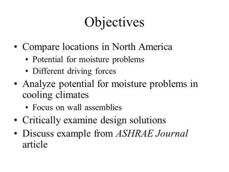Objectives Compare locations in North America Potential for moisture problems Different driving forces Analyze potential for moisture problems in cooling.